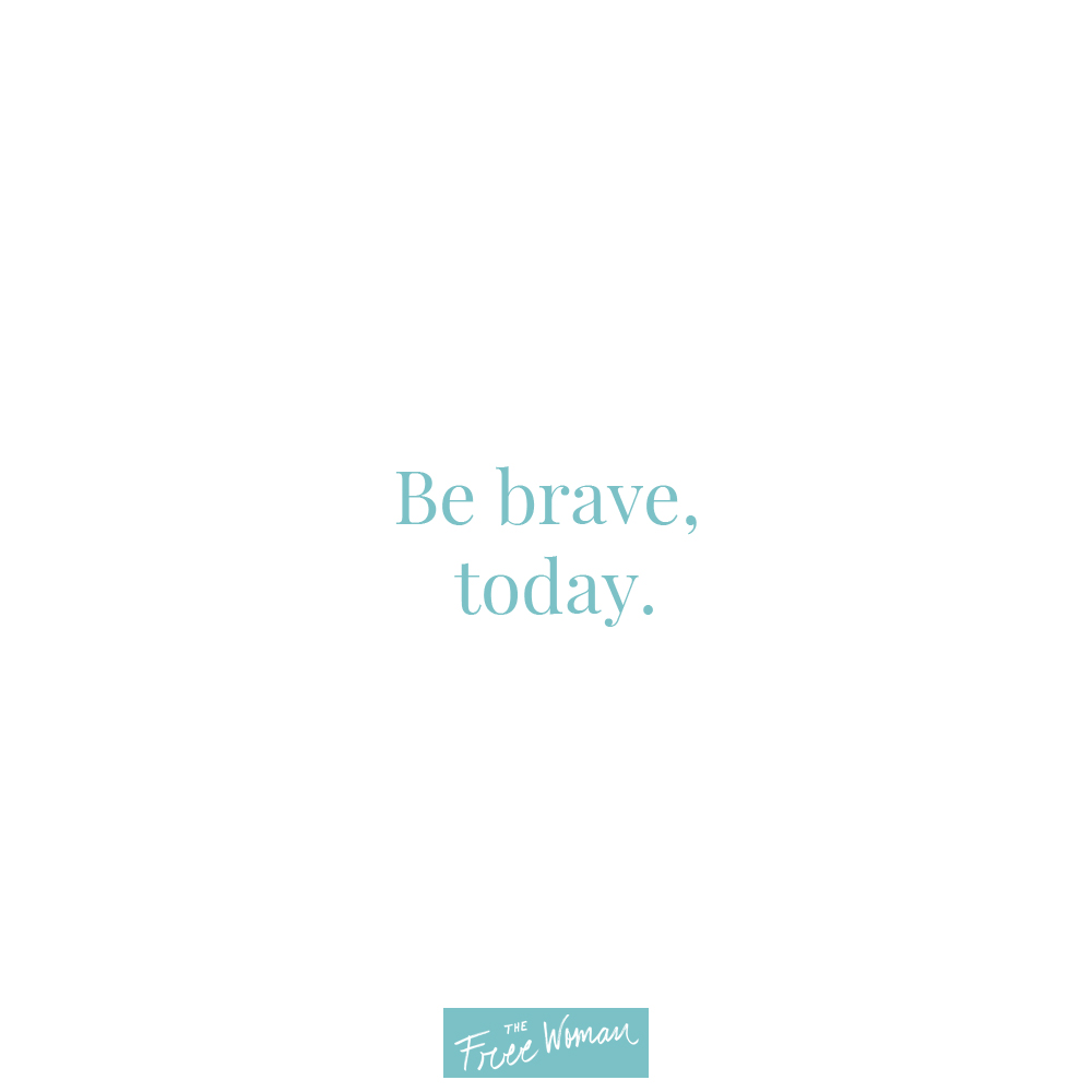 Weekly Thought - Be Brave, Today