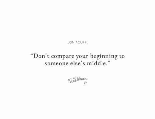 """Don't compare your beginning to someone else's middle."" - Jon Acuff 