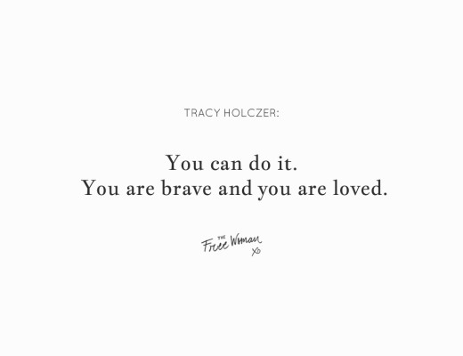 """You can do it. You are brave and you are loved."" - Tracy Holzcer 