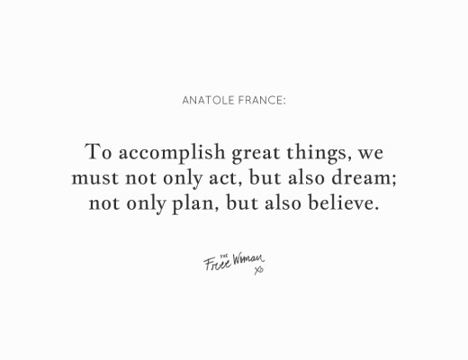 """To accomplish great things, we must not only act, but also dream; not only plan, but also believe."" - Anatole France 