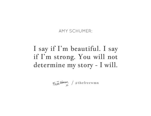 """I say if I'm beautiful. I say if I'm strong. You will not determine my story - I will."" - Amy Schumer 