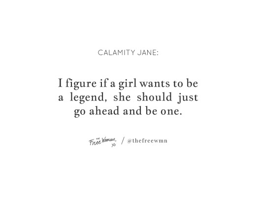 """I figure if a girl wants to be a legend, she should just go ahead and be one."" - Calamity Jane 