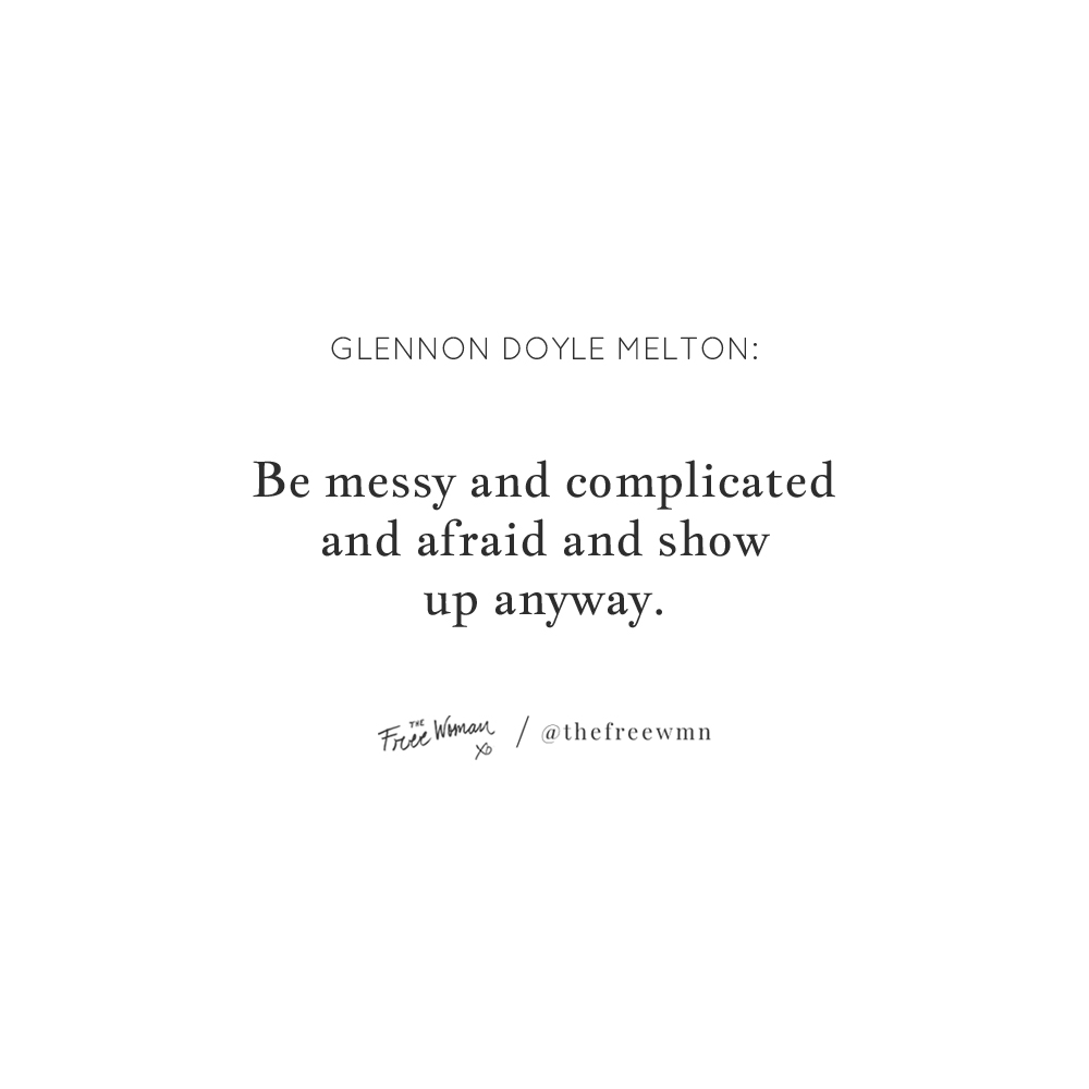 """Be messy and complicated and afraid and show up anyway."" - Glennon Doyle Melton 