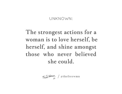 """The strongest actions for a woman is to love herself, be herself and shine amongst those who never believed she could."" - Unknown 