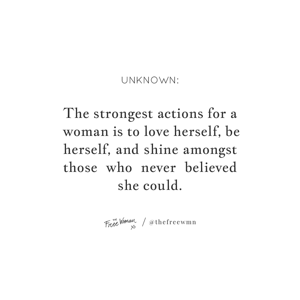 """""""The strongest actions for a woman is to love herself, be herself and shine amongst those who never believed she could."""" - Unknown 