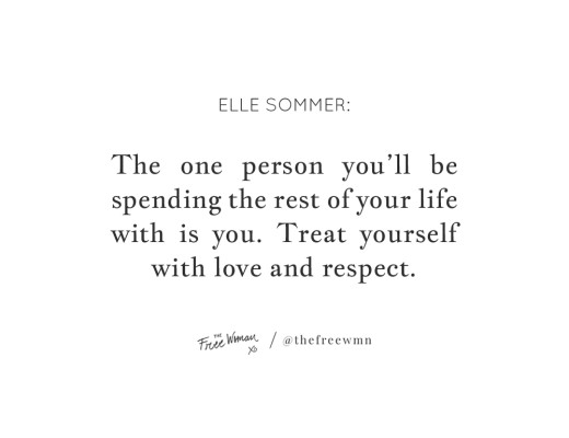 """The one person you'll be spending the rest of your life with is you. Treat yourself with love and respect."" - Elle Sommer 