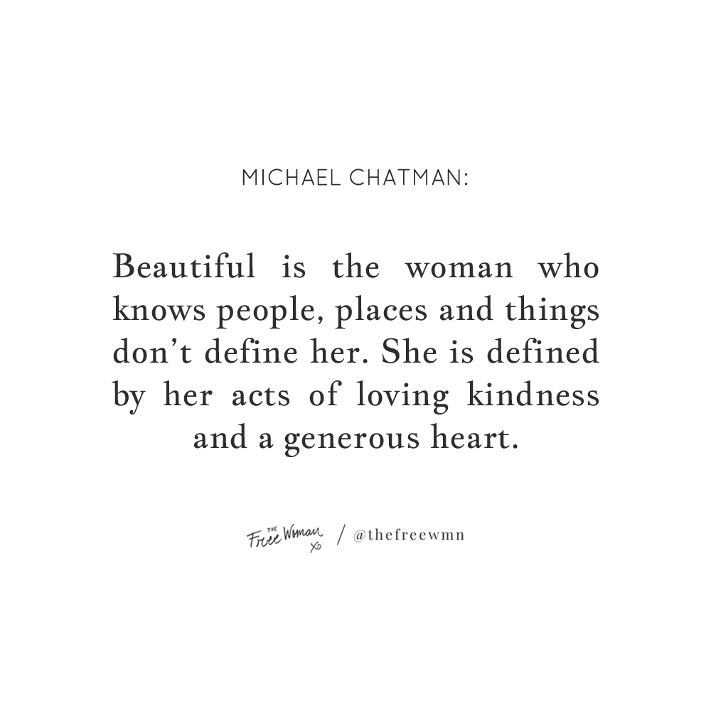 """Beautiful is the woman who knows people, places and things don't define her. She is defined by her acts of loving kindness and a generous heart."" - Michael Chatman 