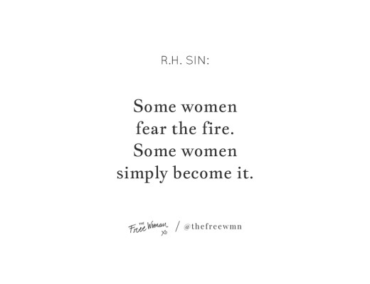 """Some women fear the fire. Some women simply become it."" - R.H. Sin 
