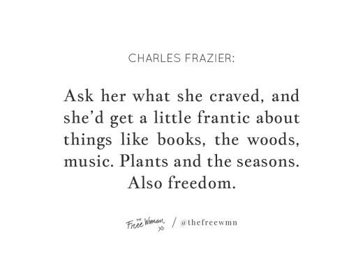 """Ask her what she craved, and she'd get a little frantic about things like books, the woods, music. Plants and the seasons. Also freedom."" - Charles Frazier 