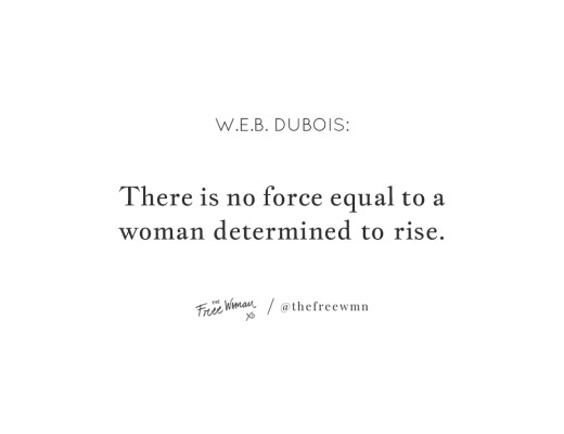 """There is no force equal to a woman determined to rise."" - W.E.B. DuBois 