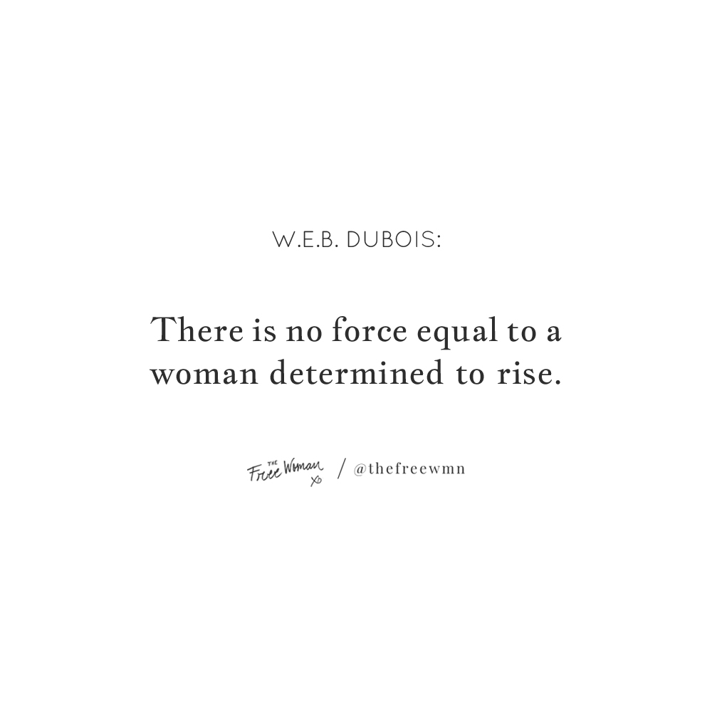 """""""There is no force equal to a woman determined to rise."""" - W.E.B. DuBois 