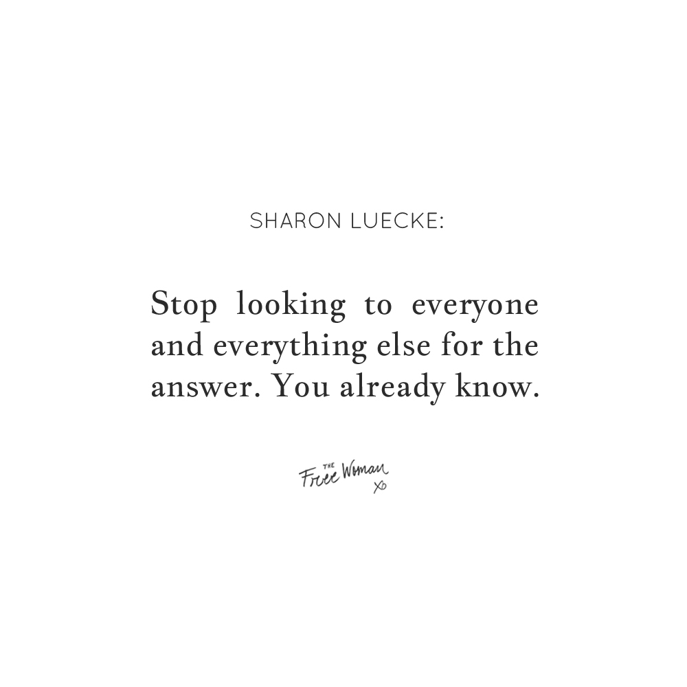 """""""Stop looking to everyone and everything else for the answer. You already know."""" - Sharon Luecke"""