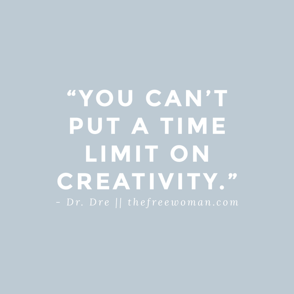 """You can't put a time limit on creativity."" - Dr. Dre 