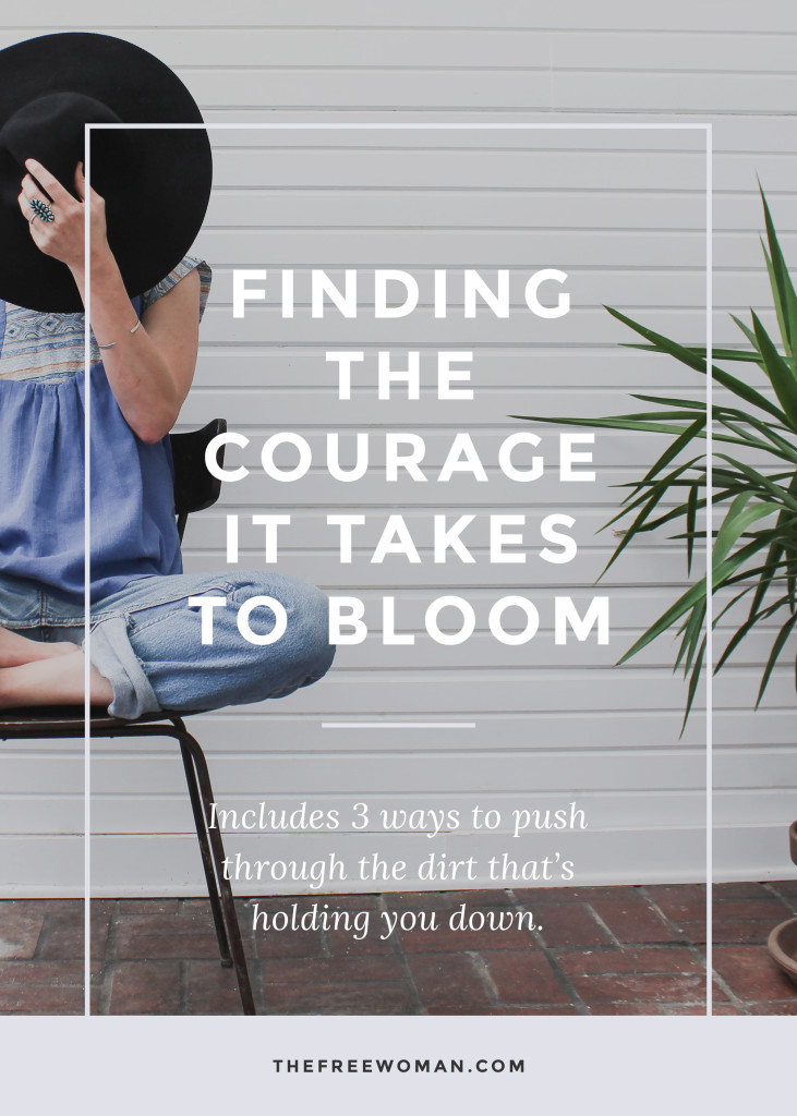Finding The Courage It Takes To Bloom | thefreewoman.com