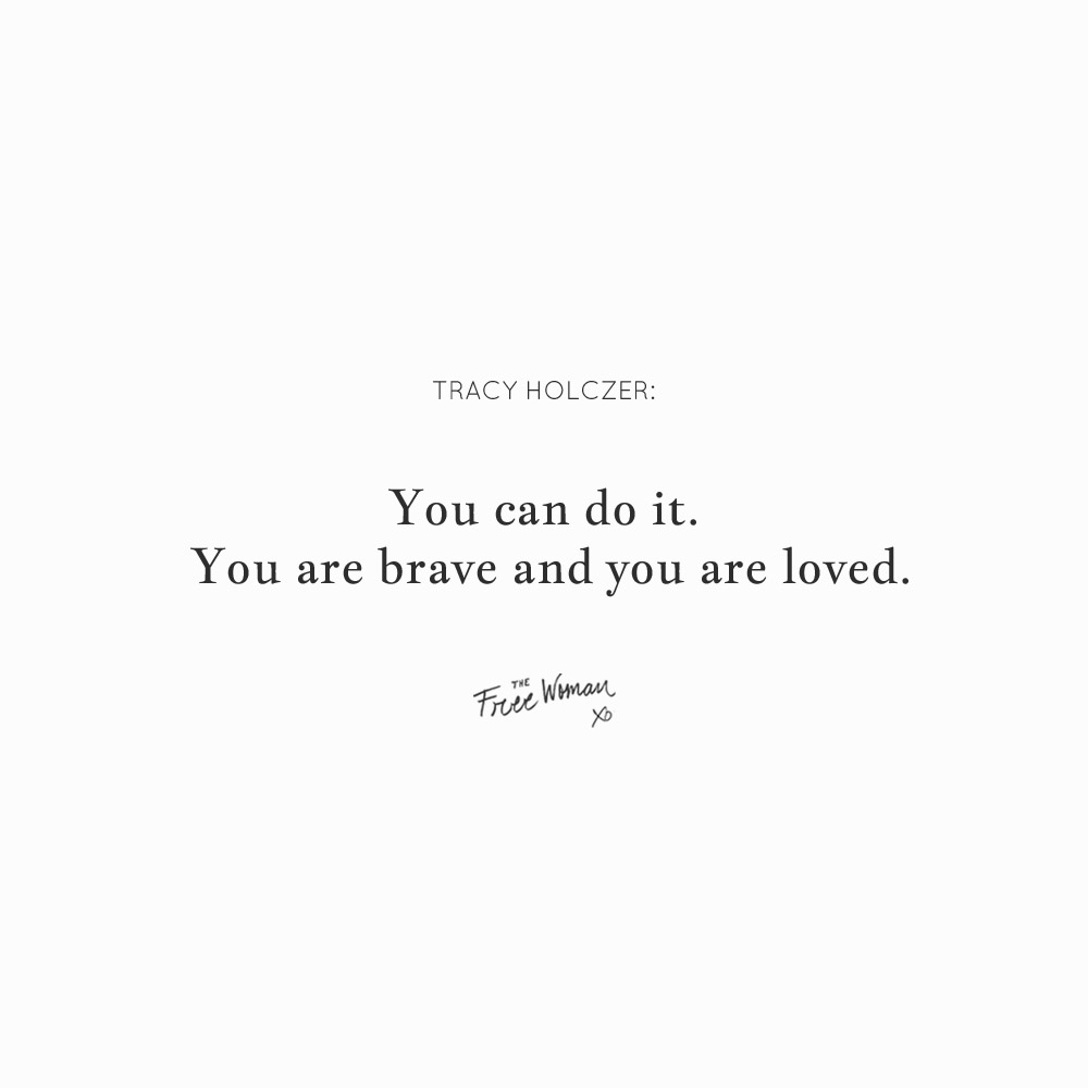 """You can do it. You are brave and you are loved."" - Tracy Holczer 