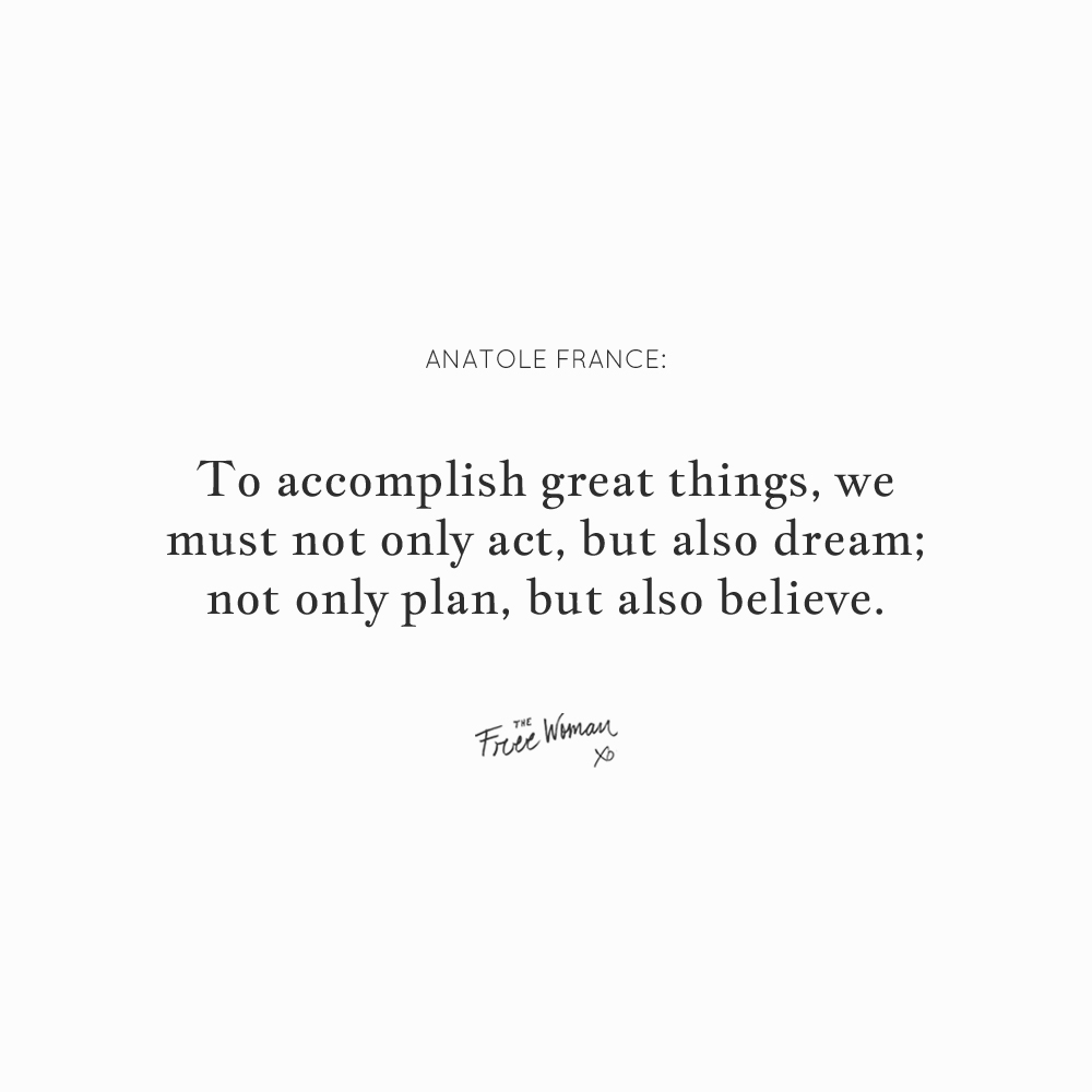 """""""To accomplish great things, we must not only act, but also dream; not only plan, but also believe."""" - Anatole France 