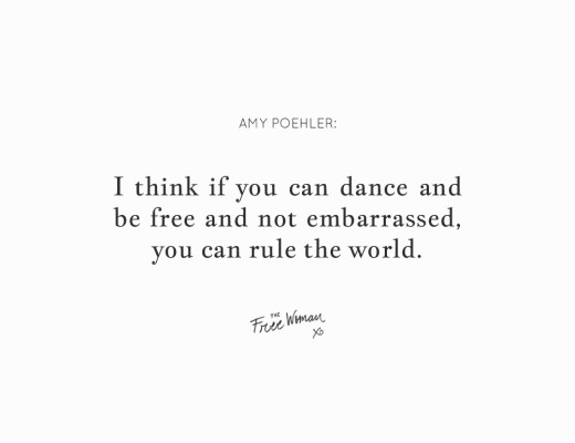 """""""I think if you can dance and be free and not embarrassed, you can rule the world."""" - Amy Poehler 