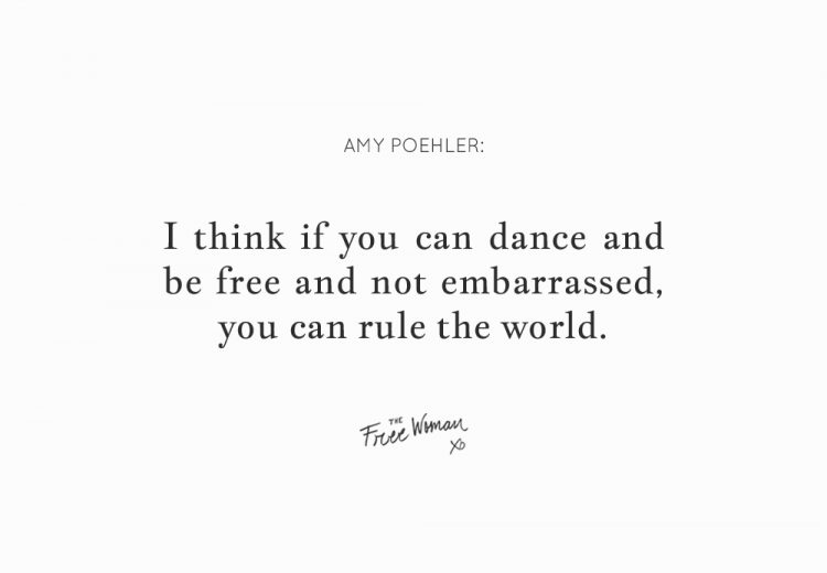 """I think if you can dance and be free and not embarrassed, you can rule the world."" - Amy Poehler 