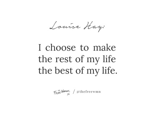 """I choose to make the rest of my life the best of my life."" - Louise Hay 