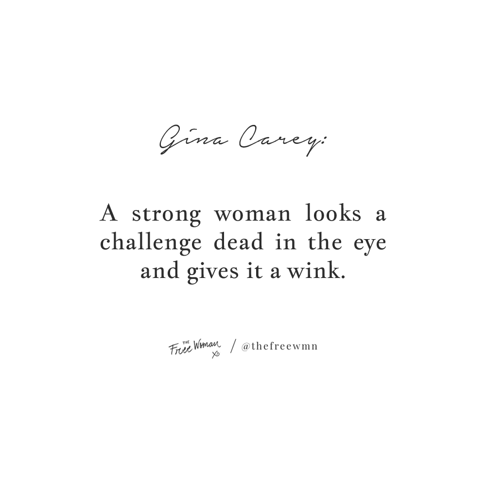 """A strong woman looks a challenge dead in the eye and gives it a wink."" - Gina Carey 
