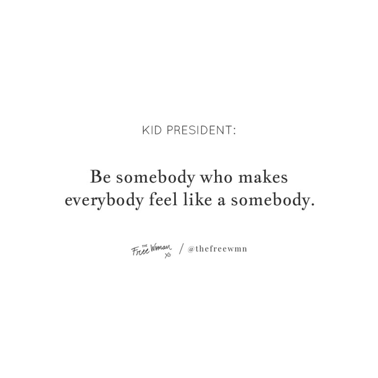 """""""Be somebody who makes everybody feel like a somebody."""""""