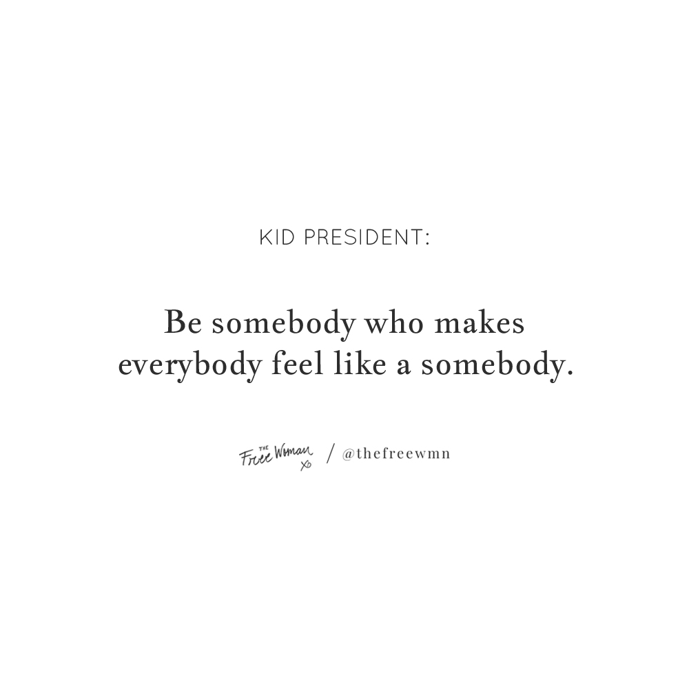 """Be somebody who makes everybody feel like a somebody."" - Kid President 