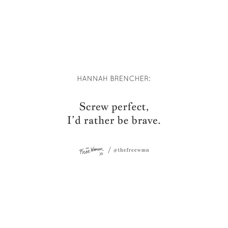 """""""Screw perfect, I'd rather be brave."""""""