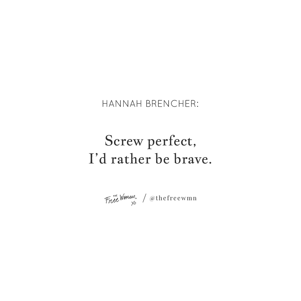 """Screw perfect, I'd rather be brave."" - Hannah Brencher 