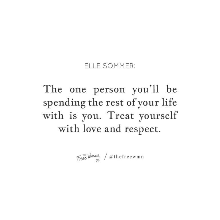 """""""The one person you'll be spending the rest of your life with is you. Treat yourself with love and respect."""""""