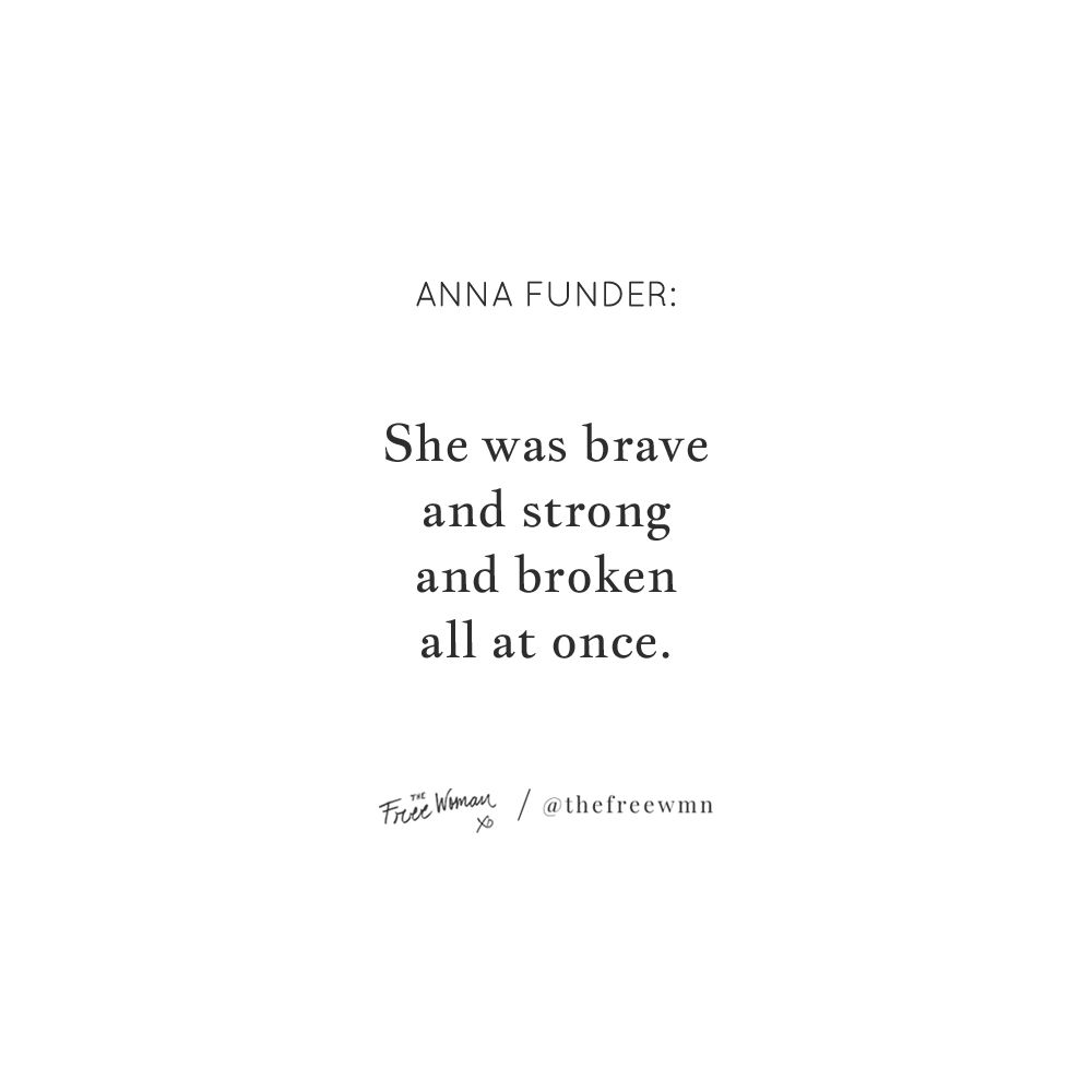 """She was brave and strong and broken all at once."" - Anna Funder 