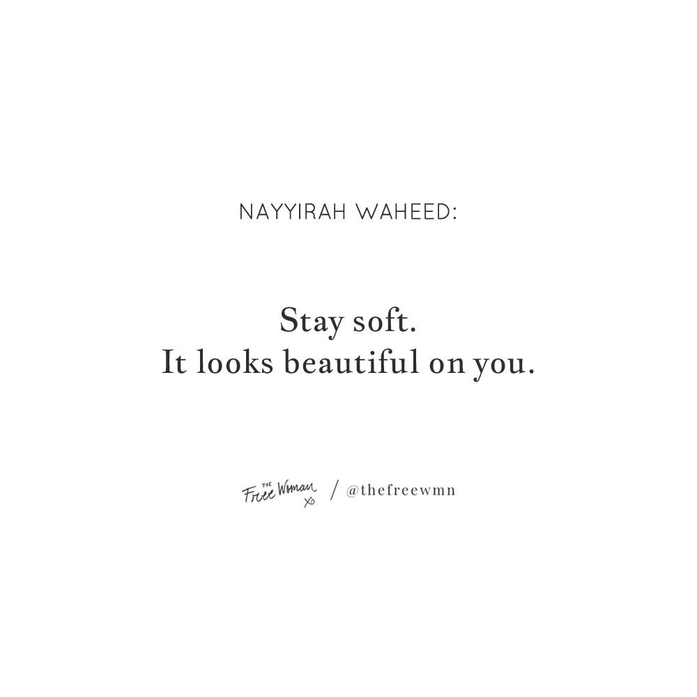 """Stay soft. It looks beautiful on you."" - Nayyirah Waheed 