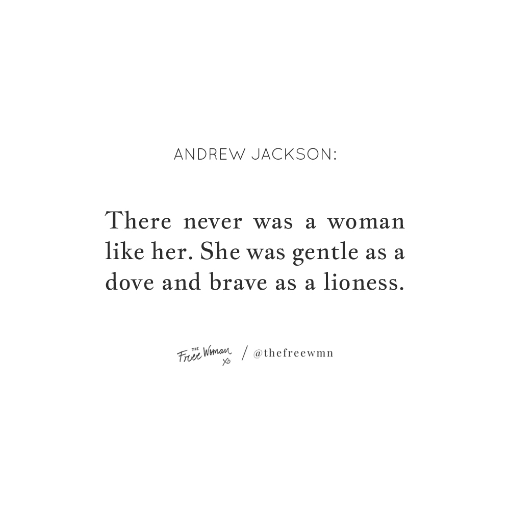 """""""There never was a woman like her. She was gentle as a dove and brave as a lioness."""" - Andrew Jackson 
