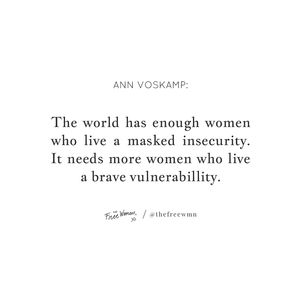 """The world has enough women who live a masked insecurity. It needs more women who live a brave vulnerability."" - Ann Voskamp 