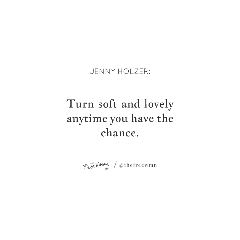 """Turn soft and lovely anytime you have the chance."" - Jenny Holzer 