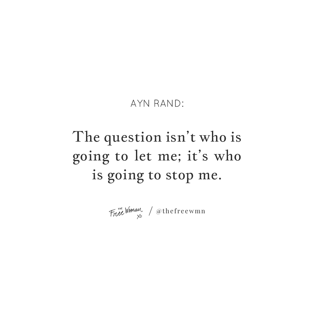 """""""The question isn't who is going to let me, it's who is going to stop me."""" — Ayn Rand 