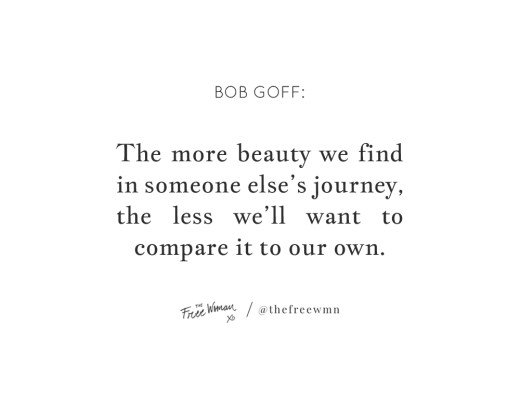 """""""The more beauty we find in someone else's journey, the less we'll want to compare it to our own."""" - Bob Goff 