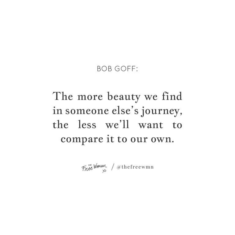 """""""The more beauty we find in someone else's journey, the less we'll want to compare it to our own."""""""