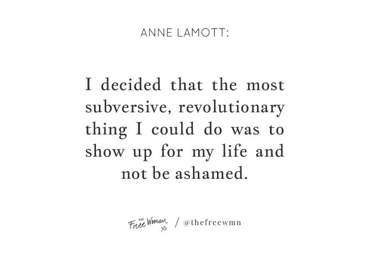 """I decided that the most subversive, revolutionary thing I could do was to show up for my life and not be ashamed."" - Anne Lamott 