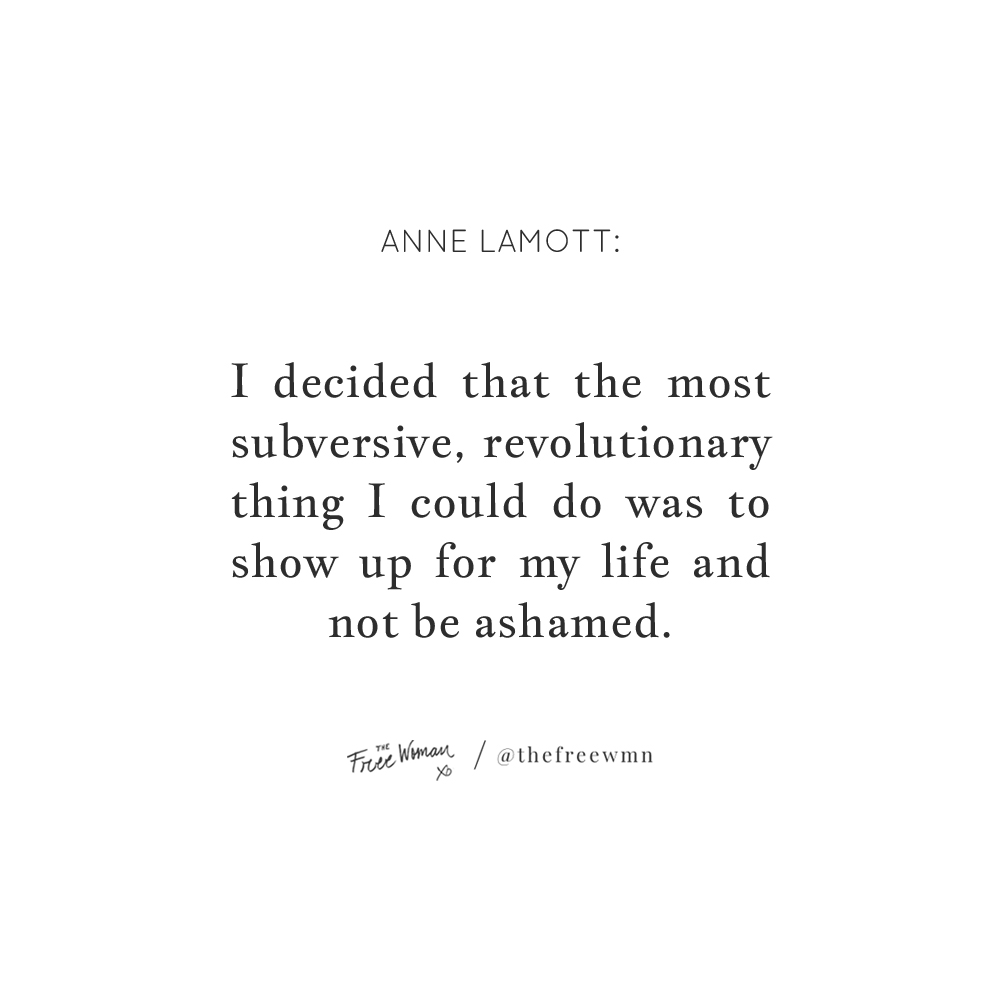 """""""I decided that the most subversive, revolutionary thing I could do was to show up for my life and not be ashamed."""". - Anne Lamott 