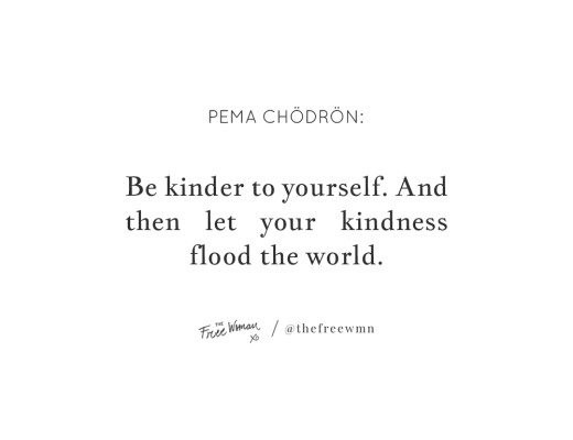 """Be kinder to yourself. And then let your kindness flood the world."" - Pema Chödrön 
