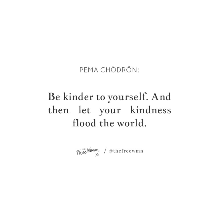 """""""Be kinder to yourself. And then let your kindness flood the world."""""""