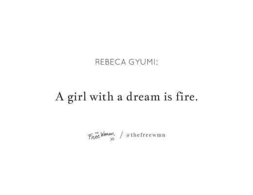"""""""A girl with a dream is fire."""" - Rebeca Gyumi   thefreewoman.com"""