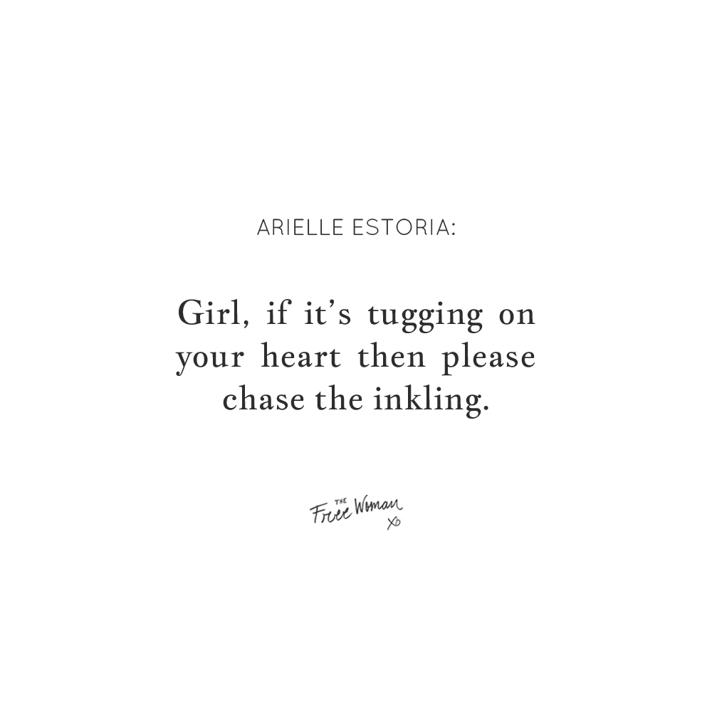 """""""Girl, if it's tugging on your heart then please chase the inkling."""" - Arielle Estoria 