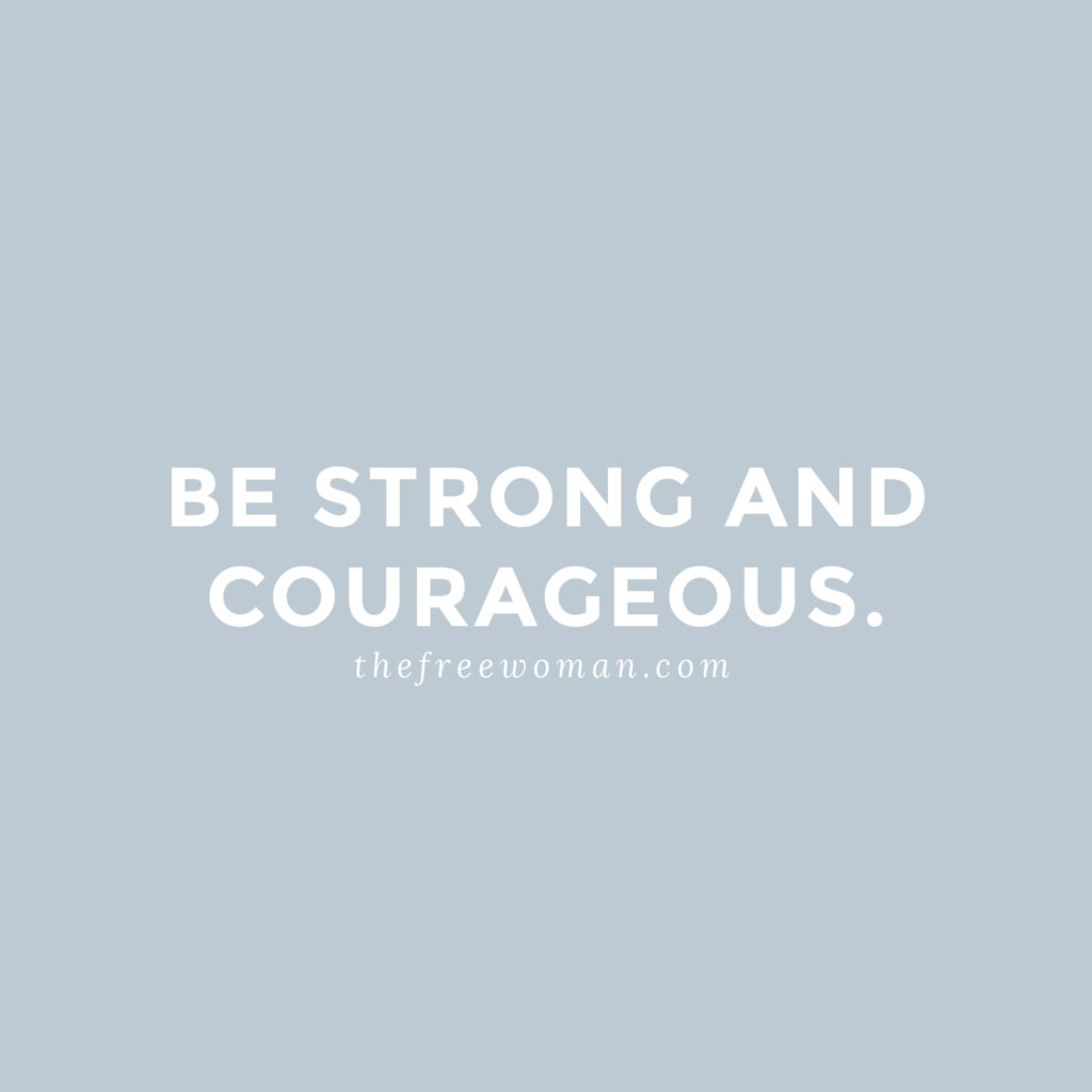 Be Strong and Courageous. | thefreewoman.com