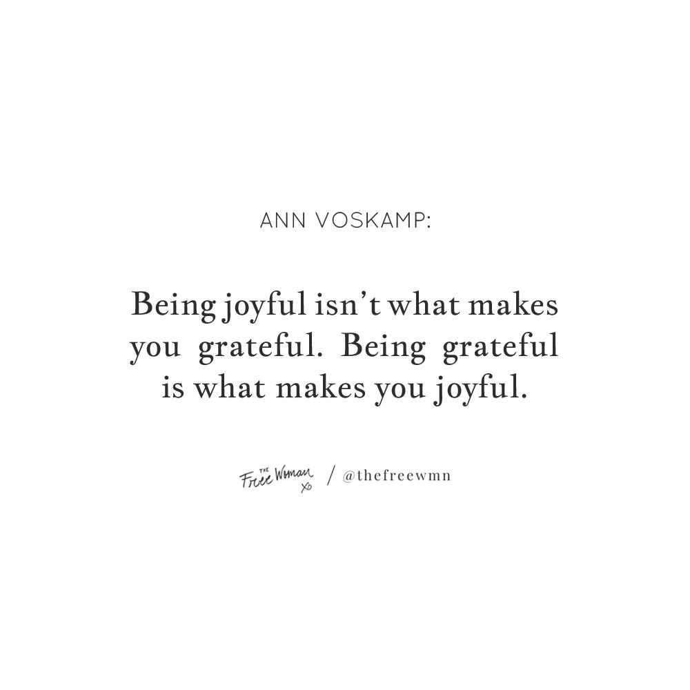 """Being joyful isn't what makes you grateful. Being grateful is what makes you joyful."" - Ann Voskamp | thefreewoman.com"