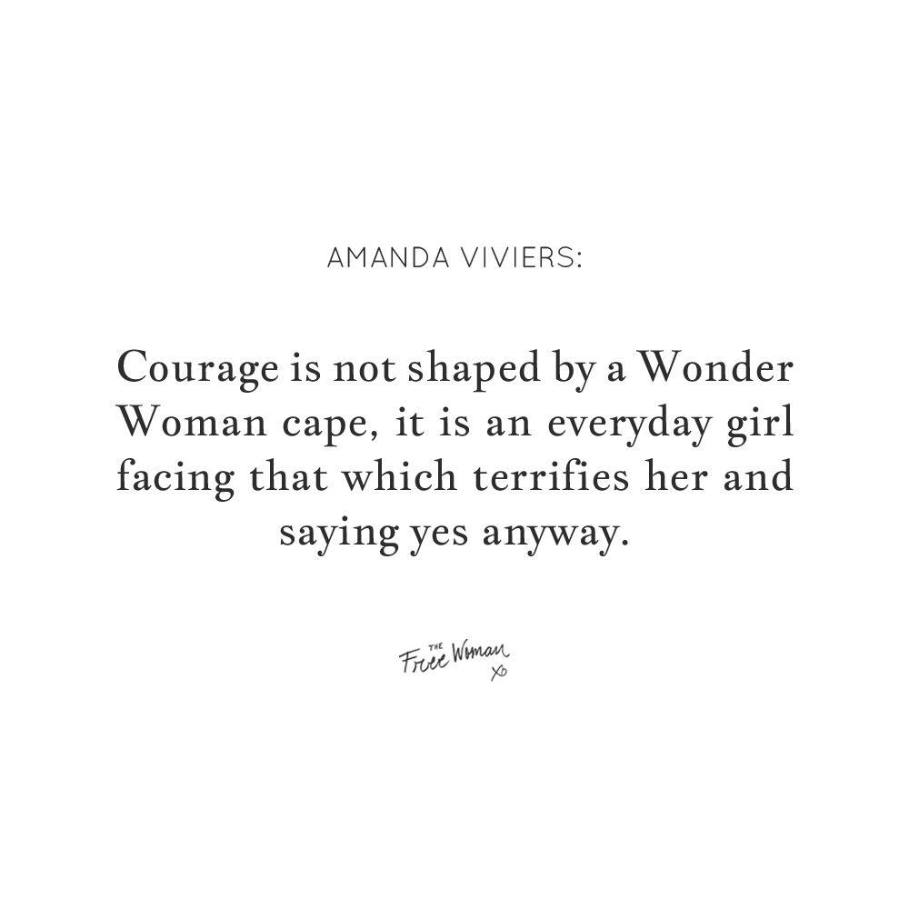 """Courage is not shaped by a Wonder Woman cape, it is an everyday girl facing that which terrifies her and saying yes anyway."" - Amanda Viviers 