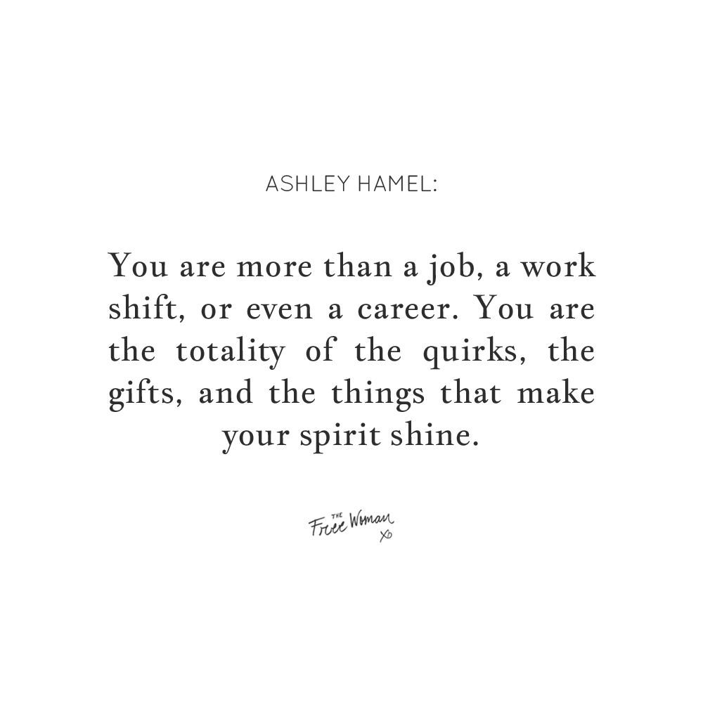 """You are more than a job, a work shift, or even a career. You are the totality of the quirks, the gifts, and the things that make your spirit shine."" - Ashley Hamel 