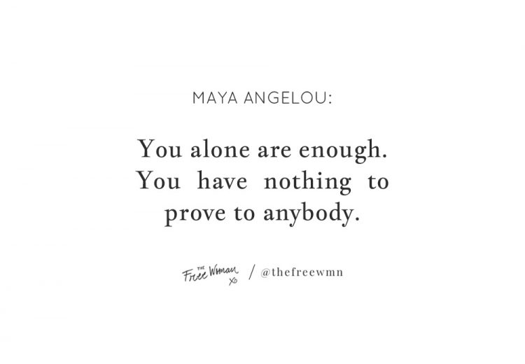 """You alone are enough. You have nothing to prove to anybody."" - Maya Angelou 