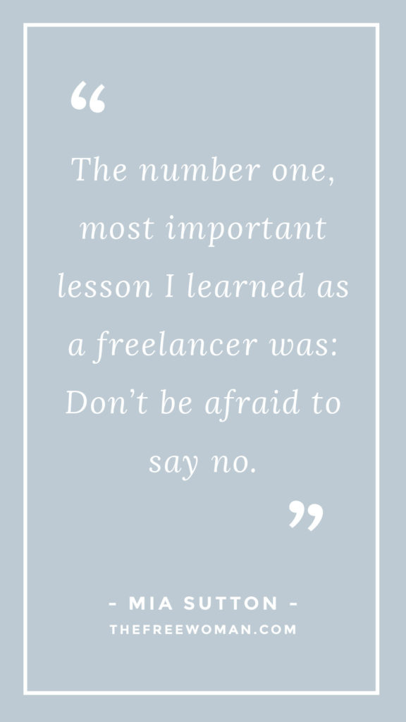 """The number one, most important lesson I learned as a freelancer was: Don't be afraid to say no."" - Mia Sutton 