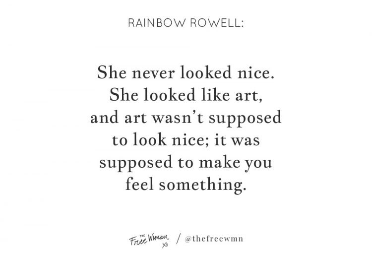 """She never looked nice. She looked like art, and art wasn't supposed to look nice; it was supposed to make you feel something."" - Rainbow Rowell 